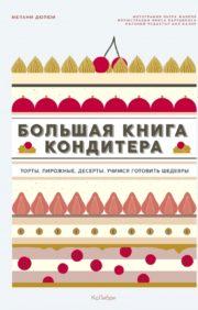 Большая книга  кондитера: Торты, пирожные, десерты Учимся готовить шедевры