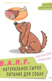 B.A.R.F. Натуральное сырое питание для собак. Практический справочник