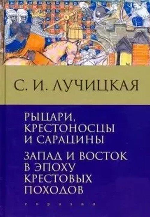 Рыцари,  крестоносцы и сарацины. Запад и Восток в эпоху крестовых походов